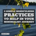 Three Simple Mindfulness Practices To Help In Your Minimalist Journey