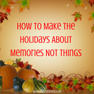 make-the-holidays-about-memories-not-things minimalismissimple.com